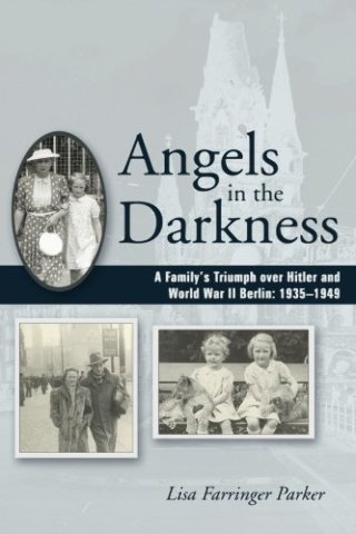 Angels in the Darkness: A Family's Triumph Over Hitler and World War II Berlin, 1935-1949